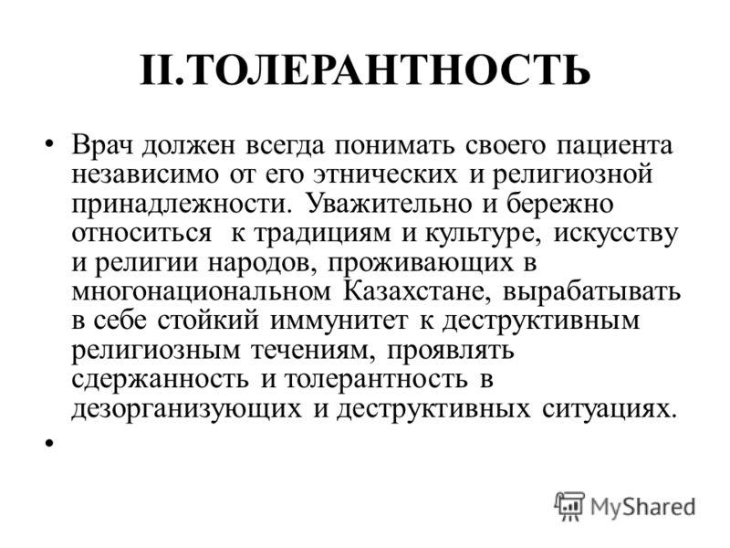 II.ТОЛЕРАНТНОСТЬ Врач должен всегда понимать своего пациента независимо от его этнических и религиозной принадлежности. Уважительно и бережно относиться к традициям и культуре, искусству и религии народов, проживающих в многонациональном Казахстане,