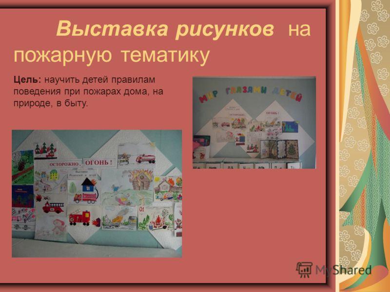 Выставка рисунков на пожарную тематику Цель: научить детей правилам поведения при пожарах дома, на природе, в быту.