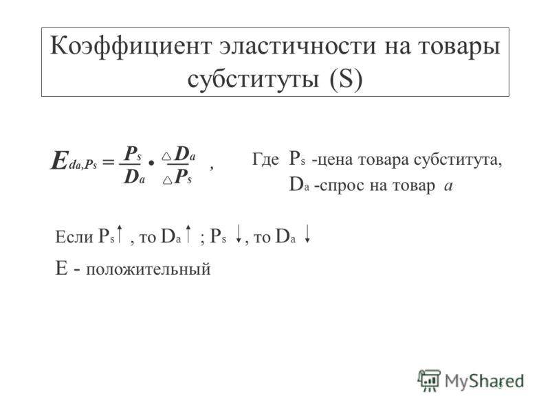5 Коэффициент эластичности на товары субституты (S) E d a, P s =, PsPs DaDa DaDa PsPs Где P s -цена товара субститута, D a -спрос на товар а Если P s, то D a ; P s, то D a E - положительный