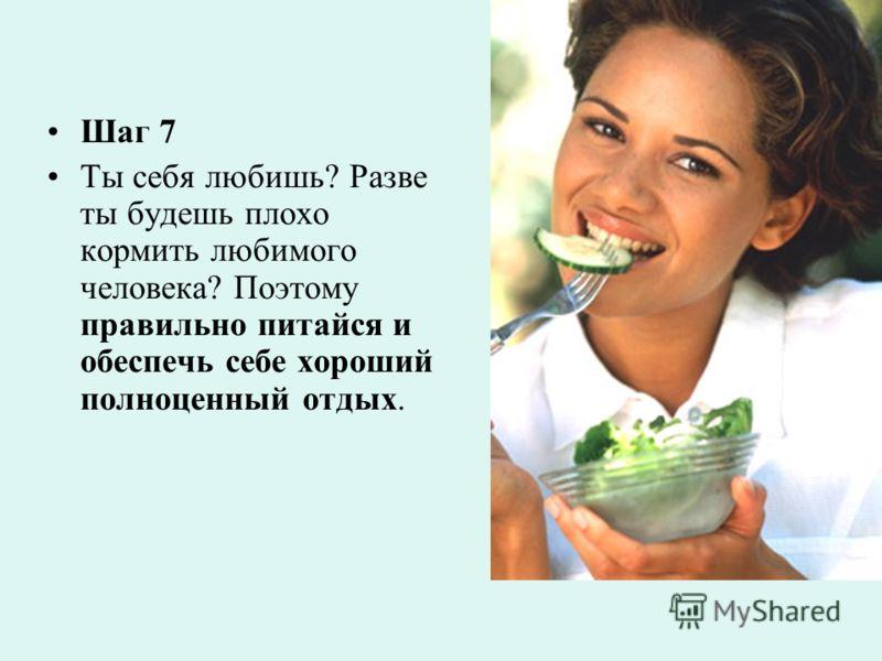 Шаг 7 Ты себя любишь? Разве ты будешь плохо кормить любимого человека? Поэтому правильно питайся и обеспечь себе хороший полноценный отдых.