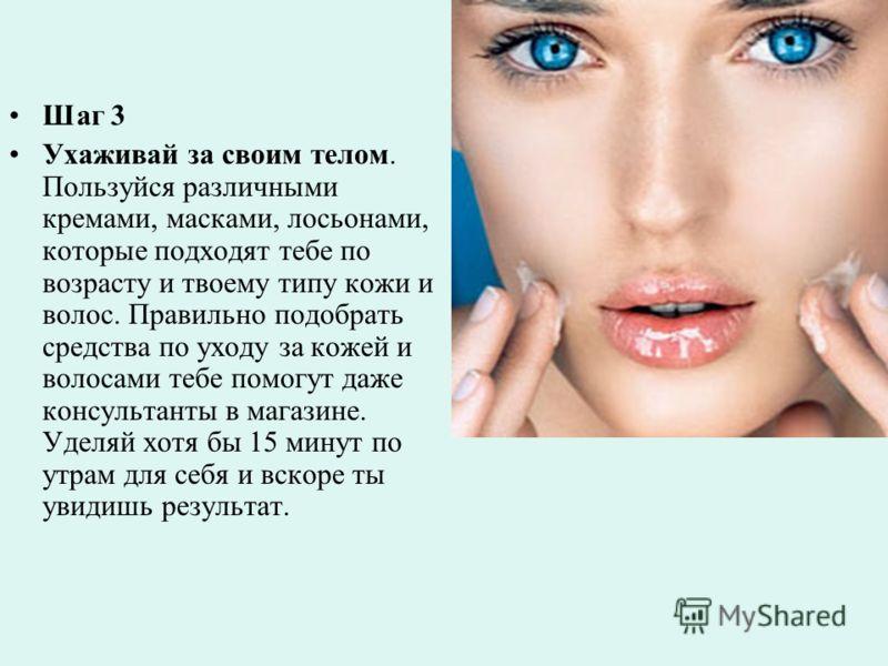 Шаг 3 Ухаживай за своим телом. Пользуйся различными кремами, масками, лосьонами, которые подходят тебе по возрасту и твоему типу кожи и волос. Правильно подобрать средства по уходу за кожей и волосами тебе помогут даже консультанты в магазине. Уделяй