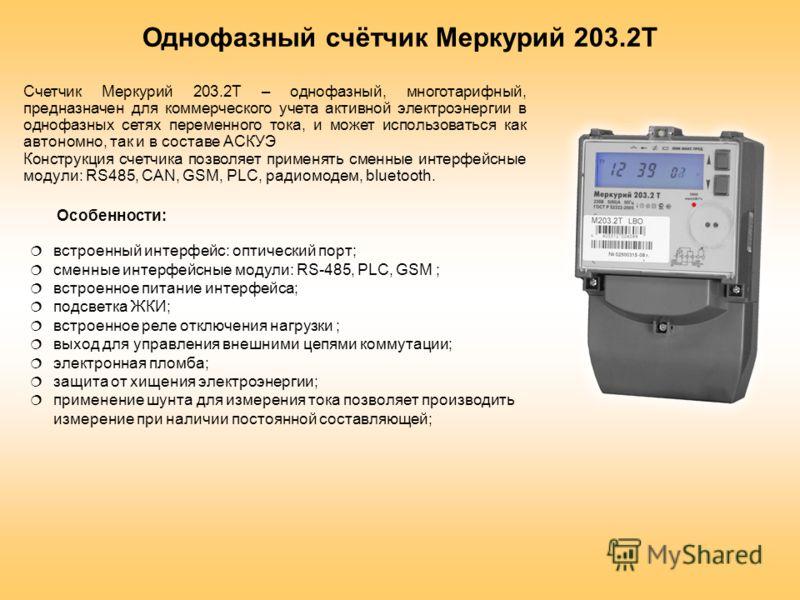 Однофазный счётчик Меркурий 203.2Т Счетчик Меркурий 203.2Т – однофазный, многотарифный, предназначен для коммерческого учета активной электроэнергии в однофазных сетях переменного тока, и может использоваться как автономно, так и в составе АСКУЭ Конс