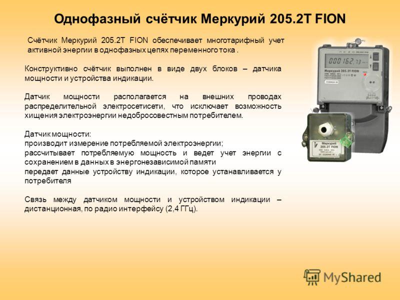 Однофазный счётчик Меркурий 205.2Т FION Конструктивно счётчик выполнен в виде двух блоков – датчика мощности и устройства индикации. Датчик мощности располагается на внешних проводах распределительной электросетисети, что исключает возможность хищени