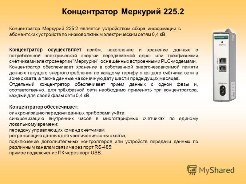 Концентратор Меркурий 225.2 является устройством сбора информации с абонентских устройств по низковольтным электрическим сетям 0,4 кВ. Концентратор Меркурий 225.2 Концентратор осуществляет приём, накопление и хранение данных о потреблённой электричес