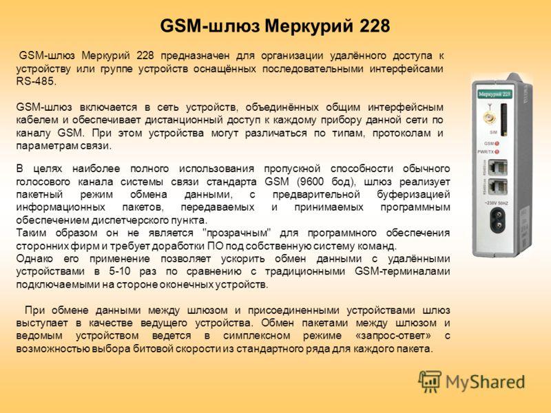GSM-шлюз Меркурий 228 предназначен для организации удалённого доступа к устройству или группе устройств оснащённых последовательными интерфейсами RS-485. GSM-шлюз включается в сеть устройств, объединённых общим интерфейсным кабелем и обеспечивает дис