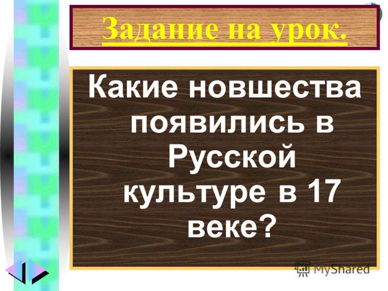Меню Задание на урок. Какие новшества появились в Русской культуре в 17 веке?
