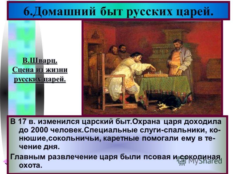 Меню В 17 в. изменился царский быт.Охрана царя доходила до 2000 человек.Специальные слуги-спальники, ко- нюшие,сокольничьи, каретные помогали ему в те- чение дня. Главным развлечение царя были псовая и соколиная охота. 6.Домашний быт русских царей. В