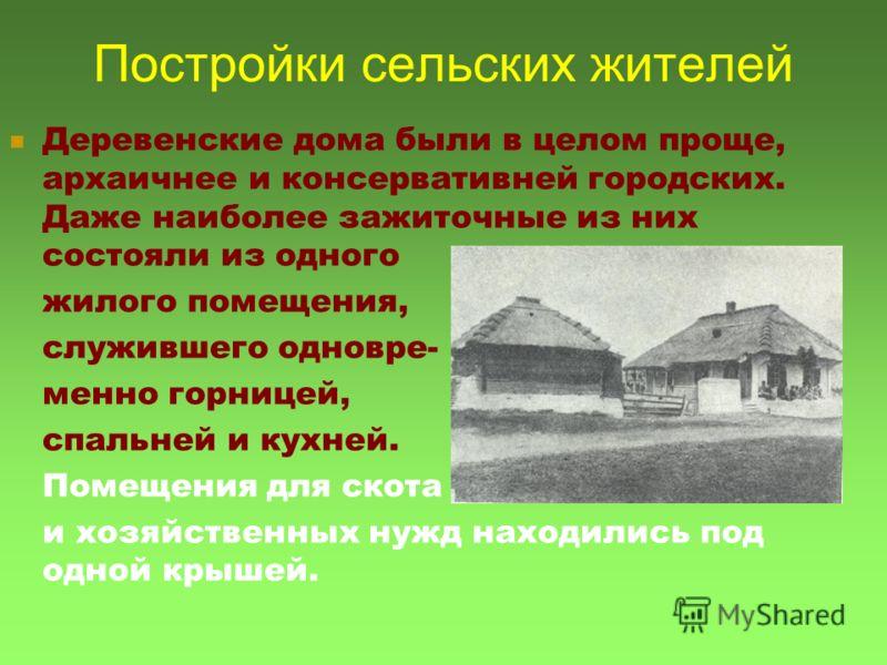 Постройки сельских жителей Деревенские дома были в целом проще, архаичнее и консервативней городских. Даже наиболее зажиточные из них состояли из одного жилого помещения, служившего одновре- менно горницей, спальней и кухней. Помещения для скота и хо