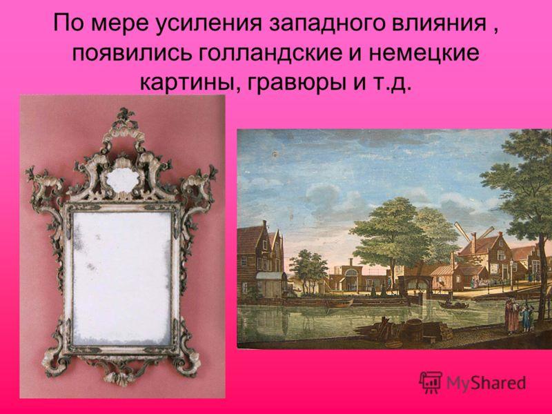 По мере усиления западного влияния, появились голландские и немецкие картины, гравюры и т.д.