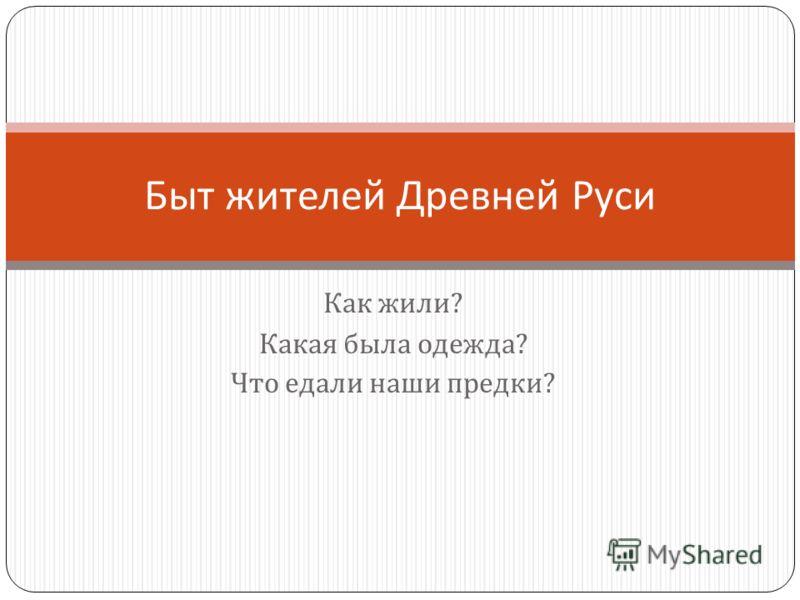 Как жили ? Какая была одежда ? Что едали наши предки ? Быт жителей Древней Руси