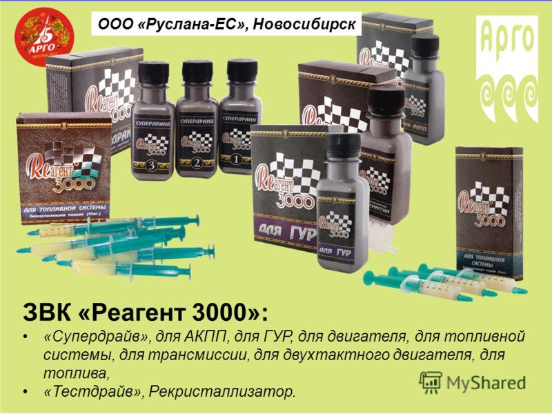 ООО «Руслана-ЕС», Новосибирск ЗВК «Реагент 3000»: «Супердрайв», для АКПП, для ГУР, для двигателя, для топливной системы, для трансмиссии, для двухтактного двигателя, для топлива, «Тестдрайв», Рекристаллизатор.