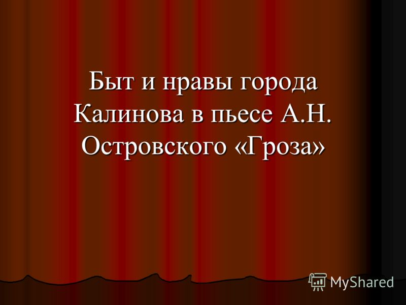 Быт и нравы города Калинова в пьесе А.Н. Островского «Гроза»