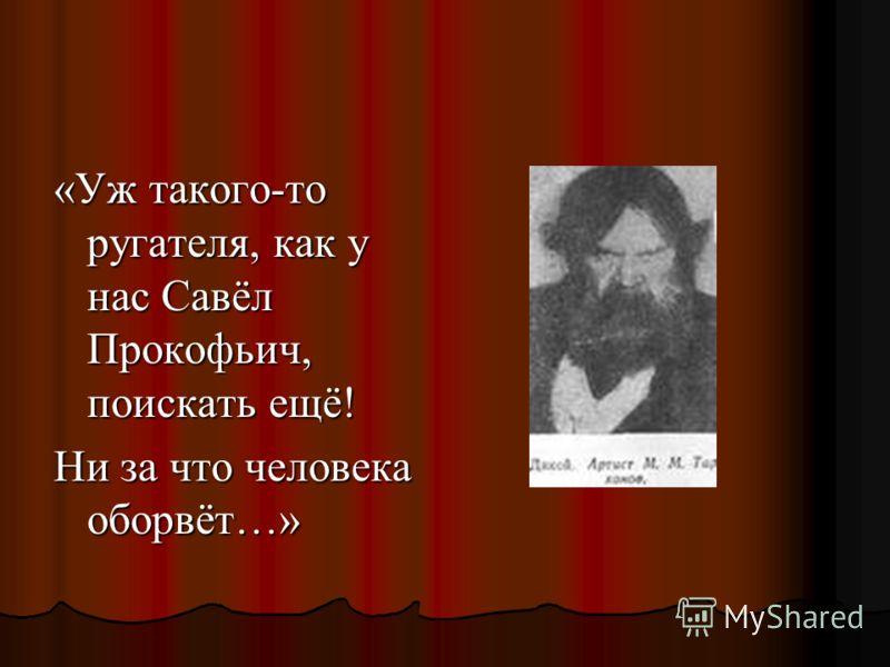 «Уж такого-то ругателя, как у нас Савёл Прокофьич, поискать ещё! Ни за что человека оборвёт…»
