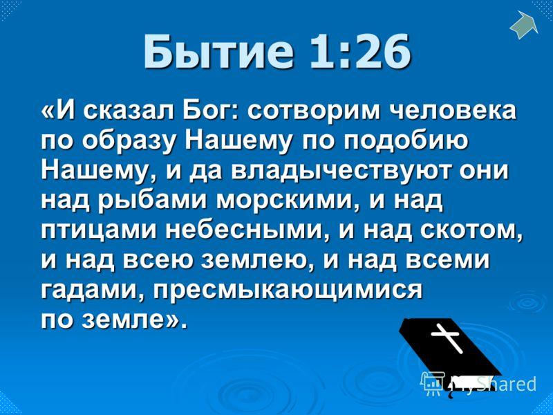 «И сказал Бог: сотворим человека по образу Нашему по подобию Нашему, и да владычествуют они над рыбами морскими, и над птицами небесными, и над скотом, и над всею землею, и над всеми гадами, пресмыкающимися по земле». Бытие 1:26