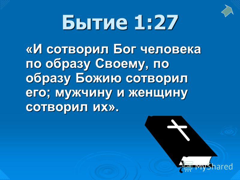 «И сотворил Бог человека по образу Своему, по образу Божию сотворил его; мужчину и женщину сотворил их». Бытие 1:27
