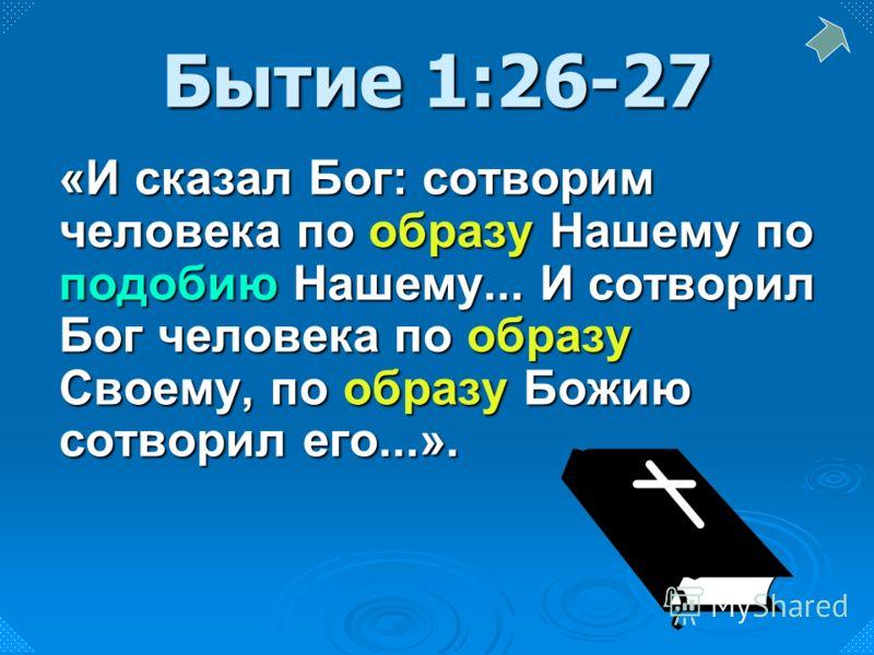 «И сказал Бог: сотворим человека по образу Нашему по подобию Нашему... И сотворил Бог человека по образу Своему, по образу Божию сотворил его...». Бытие 1:26-27