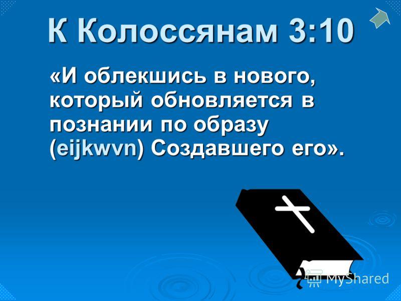 «И облекшись в нового, который обновляется в познании по образу (eijkwvn) Создавшего его». К Колоссянам 3:10