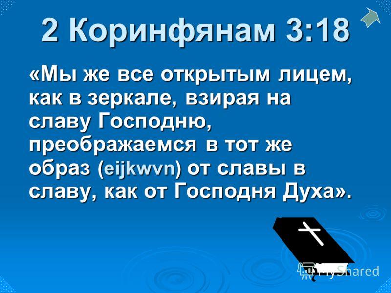 «Мы же все открытым лицем, как в зеркале, взирая на славу Господню, преображаемся в тот же образ (eijkwvn) от славы в славу, как от Господня Духа». 2 Коринфянам 3:18