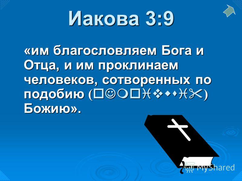 «им благословляем Бога и Отца, и им проклинаем человеков, сотворенных по подобию ( oJmoivwsi ) Божию». Иакова 3:9