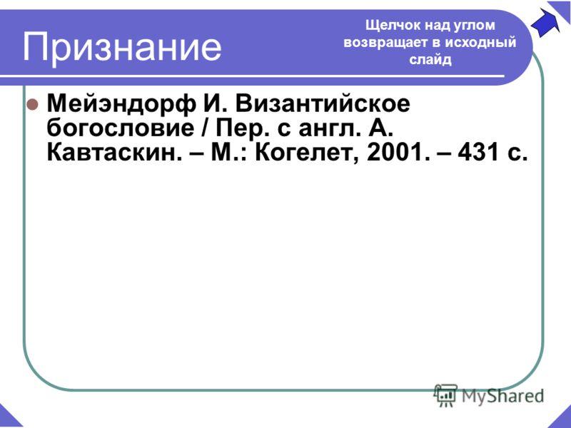 Мейэндорф И. Византийское богословие / Пер. с англ. А. Кавтаскин. – М.: Когелет, 2001. – 431 с. Щелчок над углом возвращает в исходный слайд