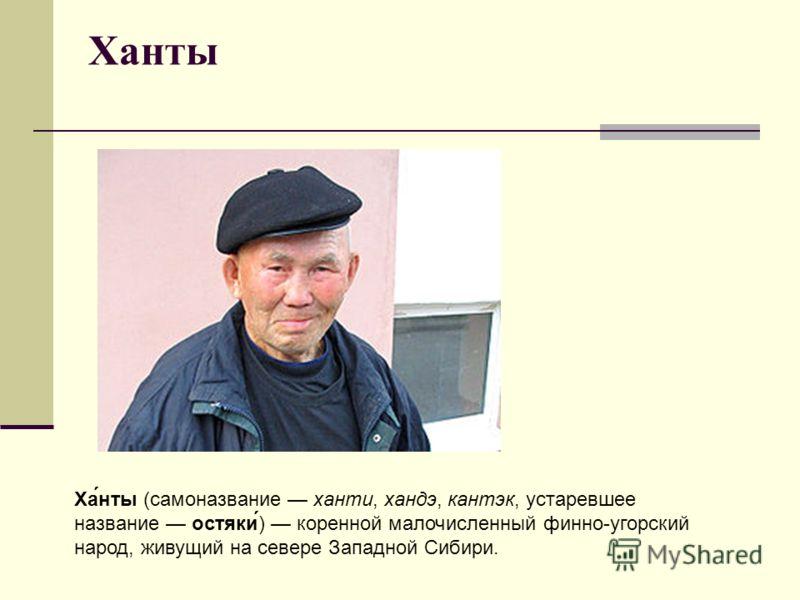 Ханты Ха́нты (самоназвание ханти, хандэ, кантэк, устаревшее название остяки́) коренной малочисленный финно-угорский народ, живущий на севере Западной Сибири.