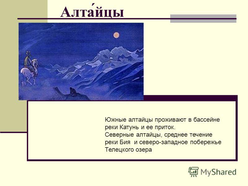 Алта́йцы Южные алтайцы проживают в бассейне реки Катунь и ее приток. Северные алтайцы, среднее течение реки Бия и северо-западное побережье Телецкого озера