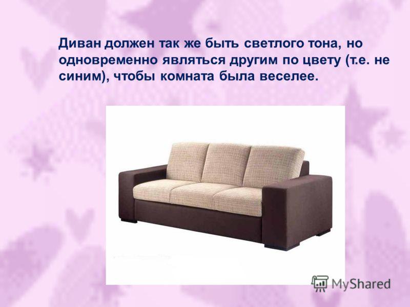 Диван должен так же быть светлого тона, но одновременно являться другим по цвету (т.е. не синим), чтобы комната была веселее.