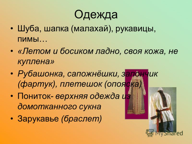 Одежда Шуба, шапка (малахай), рукавицы, пимы… «Летом и босиком ладно, своя кожа, не куплена» Рубашонка, сапожнёшки, запончик (фартук), плетешок (опояска) Пониток- верхняя одежда из домотканного сукна Зарукавье (браслет)