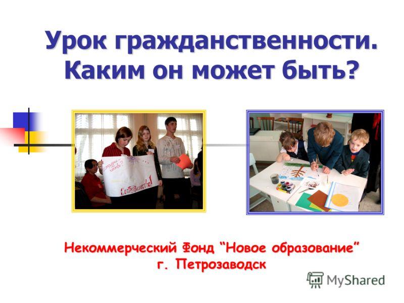 Урок гражданственности. Каким он может быть? Некоммерческий Фонд Новое образование г. Петрозаводск