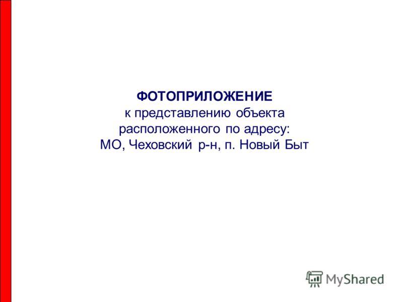 ФОТОПРИЛОЖЕНИЕ к представлению объекта расположенного по адресу: МО, Чеховский р-н, п. Новый Быт