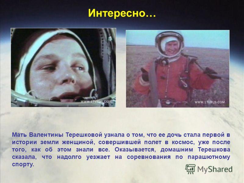 Интересно… Мать Валентины Терешковой узнала о том, что ее дочь стала первой в истории земли женщиной, совершившей полет в космос, уже после того, как об этом знали все. Оказывается, домашним Терешкова сказала, что надолго уезжает на соревнования по п