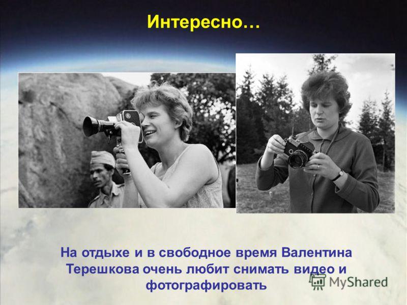 На отдыхе и в свободное время Валентина Терешкова очень любит снимать видео и фотографировать Интересно…