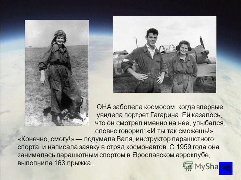 ОНА заболела космосом, когда впервые увидела портрет Гагарина. Ей казалось, что он смотрел именно на неё, улыбался, словно говорил: «И ты так сможешь!» «Конечно, смогу!» подумала Валя, инструктор парашютного спорта, и написала заявку в отряд космонав