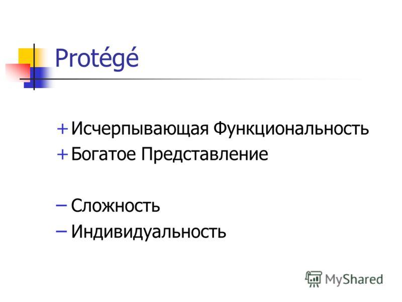 Protégé +Исчерпывающая Функциональность +Богатое Представление – Сложность – Индивидуальность