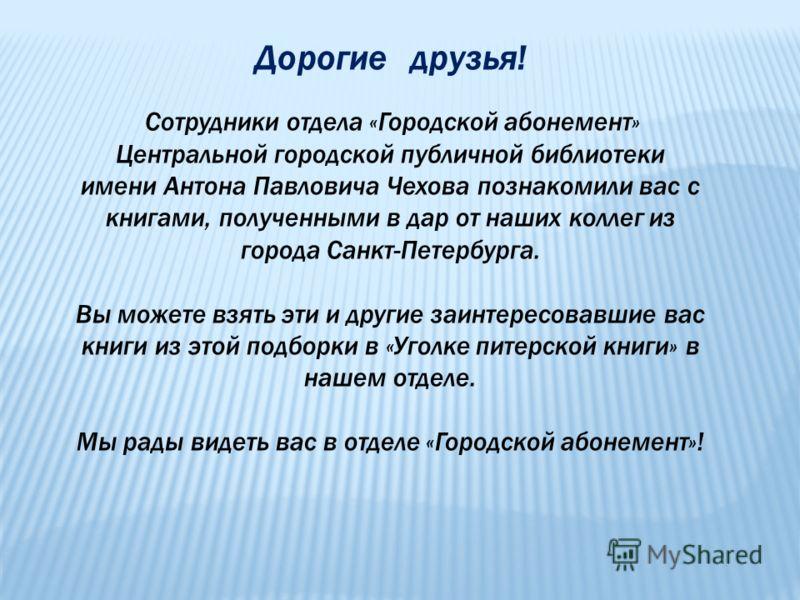Дорогие друзья! Сотрудники отдела «Городской абонемент» Центральной городской публичной библиотеки имени Антона Павловича Чехова познакомили вас с книгами, полученными в дар от наших коллег из города Санкт-Петербурга. Вы можете взять эти и другие заи
