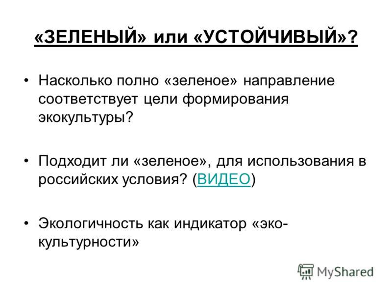 «ЗЕЛЕНЫЙ» или «УСТОЙЧИВЫЙ»? Насколько полно «зеленое» направление соответствует цели формирования экокультуры? Подходит ли «зеленое», для использования в российских условия? (ВИДЕО)ВИДЕО Экологичность как индикатор «эко- культурности»