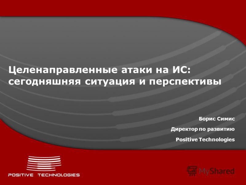 Целенаправленные атаки на ИС: сегодняшняя ситуация и перспективы Борис Симис Директор по развитию Positive Technologies
