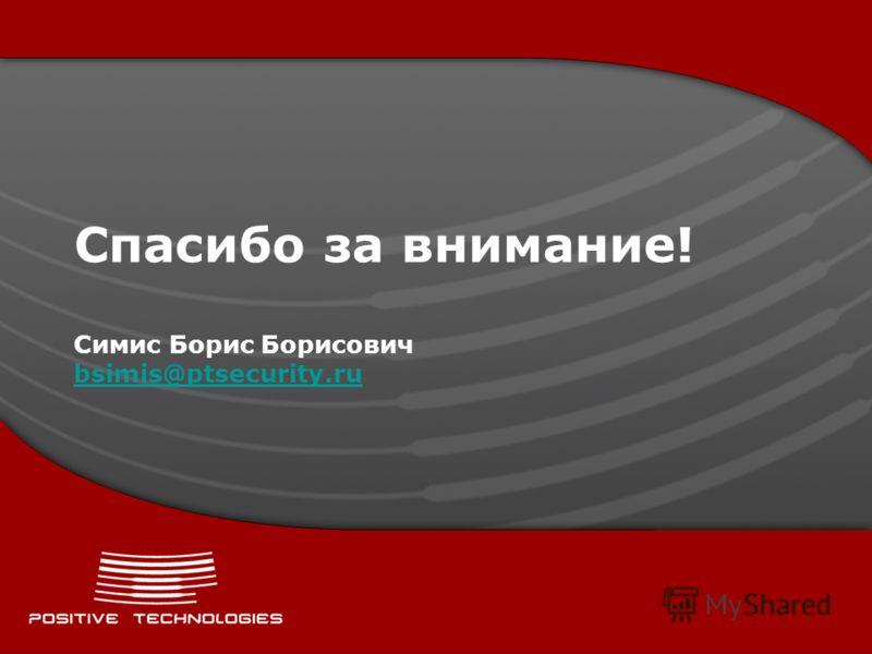 Спасибо за внимание! Симис Борис Борисович bsimis@ptsecurity.ru bsimis@ptsecurity.ru