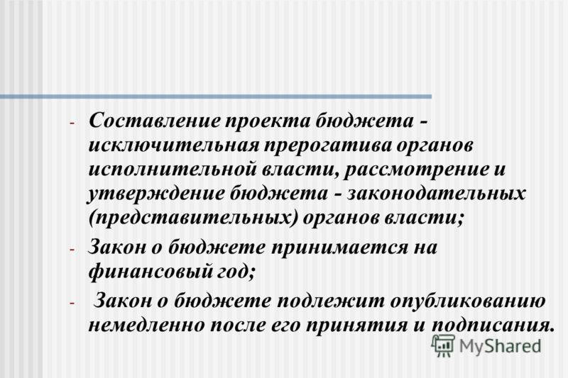 - Составление проекта бюджета - исключительная прерогатива органов исполнительной власти, рассмотрение и утверждение бюджета - законодательных (представительных) органов власти; - Закон о бюджете принимается на финансовый год; - Закон о бюджете подле