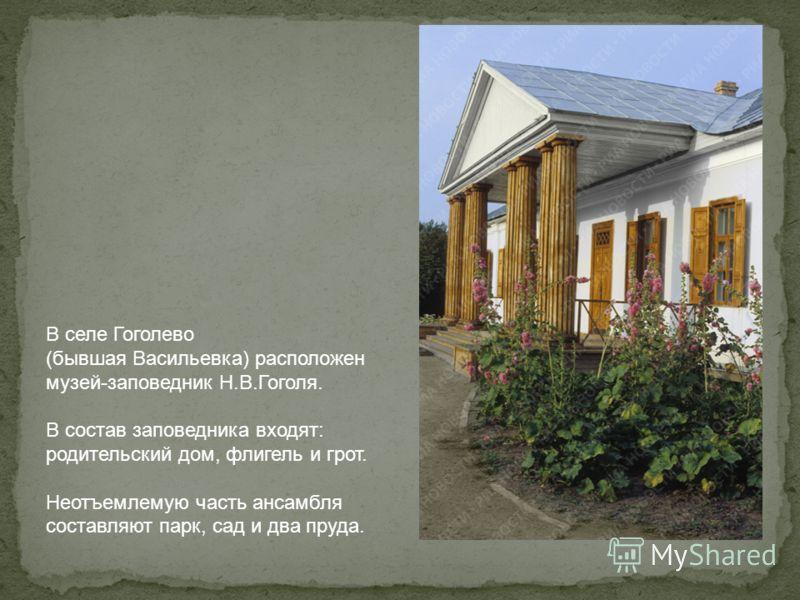 В селе Гоголево (бывшая Васильевка) расположен музей-заповедник Н.В.Гоголя. В состав заповедника входят: родительский дом, флигель и грот. Неотъемлемую часть ансамбля составляют парк, сад и два пруда.