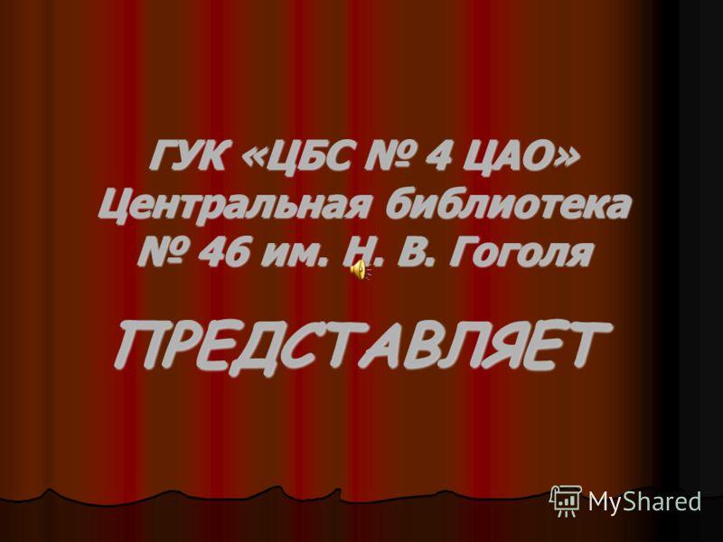 ГУК «ЦБС 4 ЦАО» Центральная библиотека 46 им. Н. В. Гоголя ПРЕДСТАВЛЯЕТ