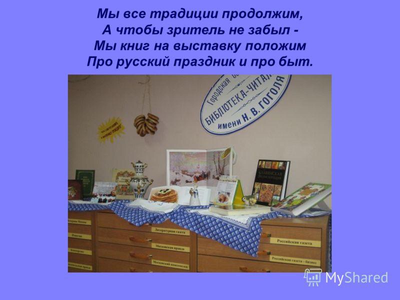 Мы все традиции продолжим, А чтобы зритель не забыл - Мы книг на выставку положим Про русский праздник и про быт.