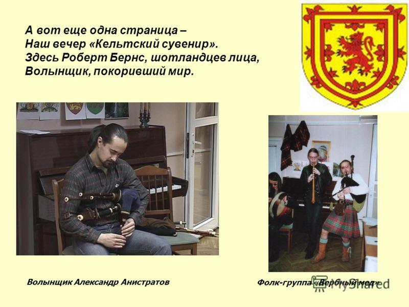 А вот еще одна страница – Наш вечер «Кельтский сувенир». Здесь Роберт Бернс, шотландцев лица, Волынщик, покоривший мир. Волынщик Александр Анистратов Фолк-группа «Вербный мед»