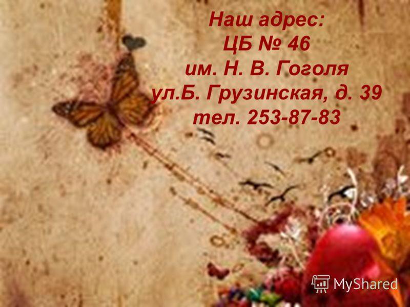 Наш адрес: ЦБ 46 им. Н. В. Гоголя ул.Б. Грузинская, д. 39 тел. 253-87-83