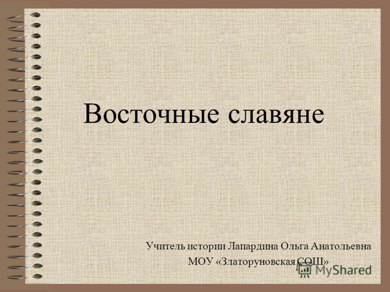 Восточные славяне Учитель истории Лапардина Ольга Анатольевна МОУ «Златоруновская СОШ»