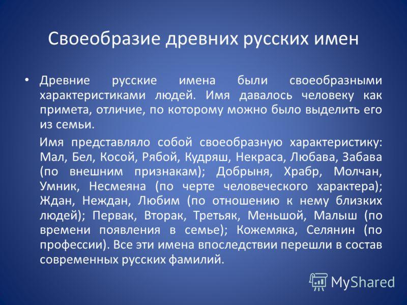 Своеобразие древних русских имен Древние русские имена были своеобразными характеристиками людей. Имя давалось человеку как примета, отличие, по которому можно было выделить его из семьи. Имя представляло собой своеобразную характеристику: Мал, Бел,