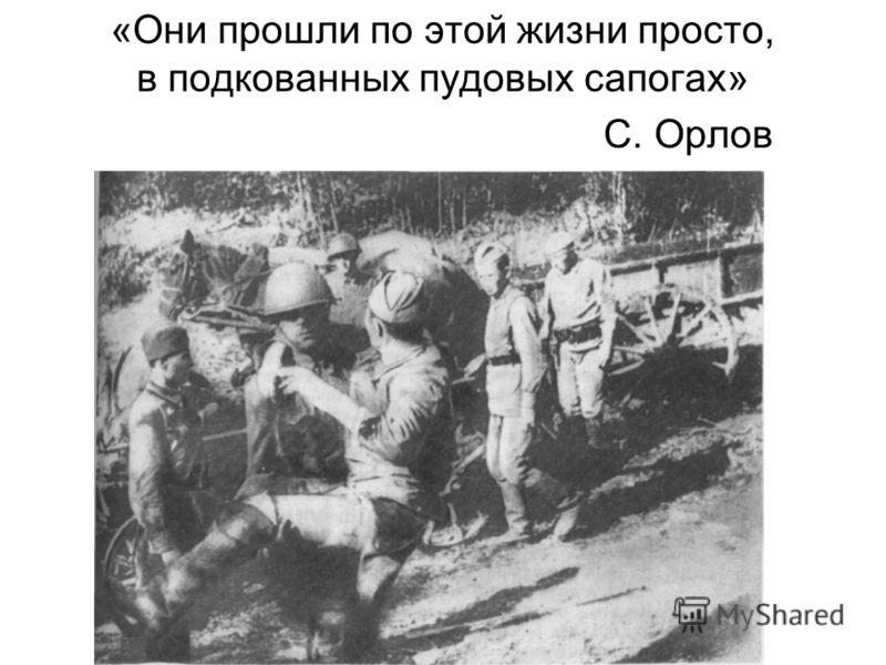«Они прошли по этой жизни просто, в подкованных пудовых сапогах» С. Орлов