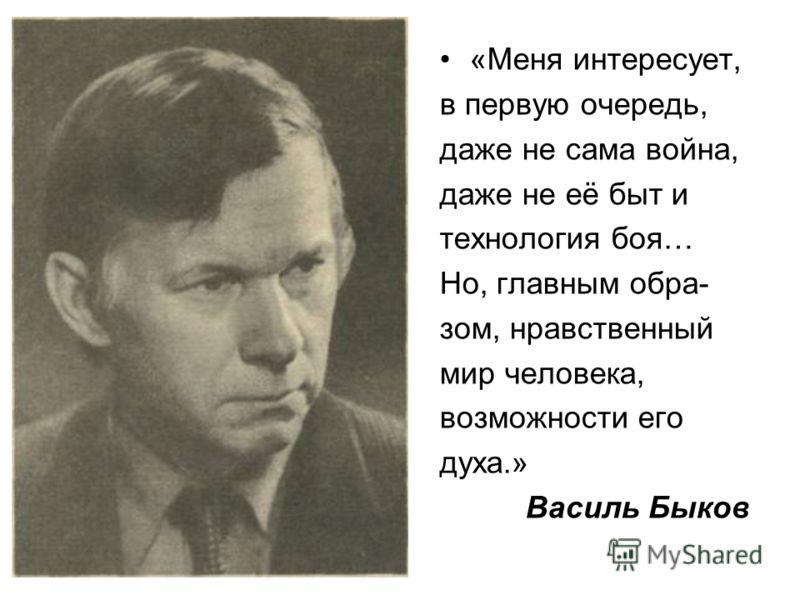«Меня интересует, в первую очередь, даже не сама война, даже не её быт и технология боя… Но, главным обра- зом, нравственный мир человека, возможности его духа.» Василь Быков