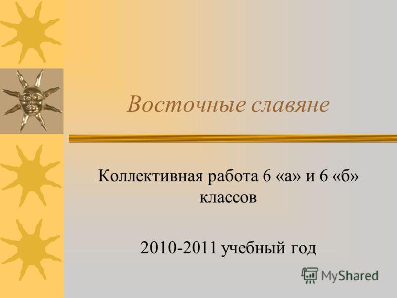 Восточные славяне Коллективная работа 6 «а» и 6 «б» классов 2010-2011 учебный год