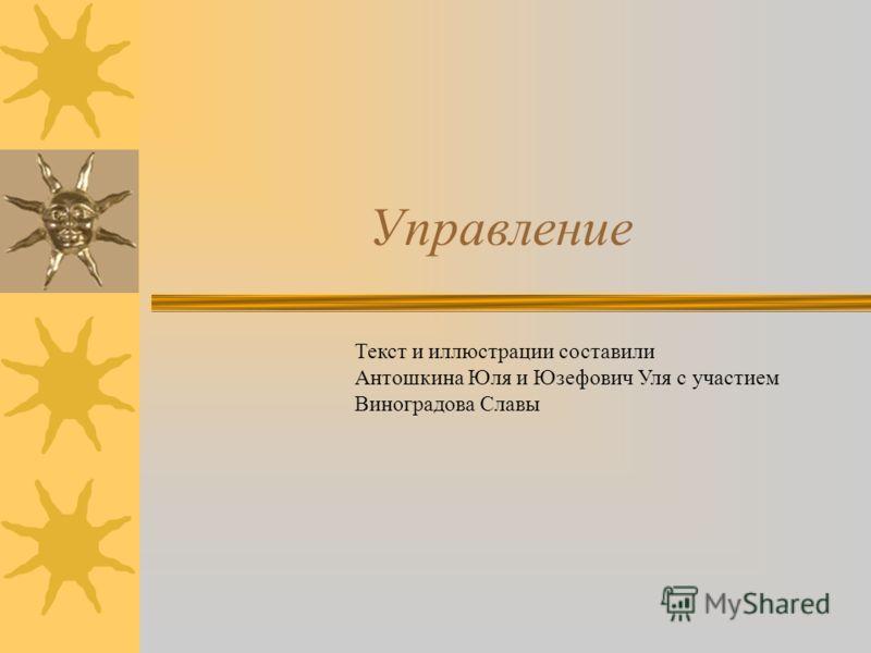 Управление Текст и иллюстрации составили Антошкина Юля и Юзефович Уля с участием Виноградова Славы